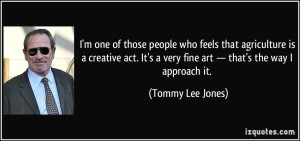 quote-i-m-one-of-those-people-who-feels-that-agriculture-is-a-creative-act-it-s-a-very-fine-art-tommy-lee-jones-241499